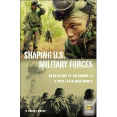Shaping U.S. Military Forces: Revolution or Relevance in a Post-cold War World