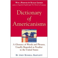 Dictionary of Americanisms: A Glossary of Words and Phrases, Usually Regarded as Peculiar to the United States