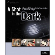 A Shot in the Dark: A Creative DIY Guide to Digital Video Lighting on (Almost) No Budget