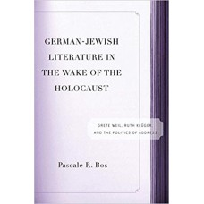 German-Jewish Literature in the Wake of the Holocaust: Grete Weil, Ruth Kluger, and the Politics of Address
