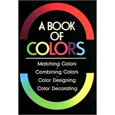 A Book of Colours : Matching Colours, Combining Colours, Colour Designing, Colour Decorating