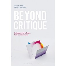 Beyond Critique: Contemporary Art in Theory, Practice, and Instruction