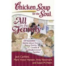 Chicken Soup for the Soul: All in the Family -- 101 Incredible Stories About Our Funny, Quirky, Lovable, &