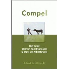 Compel : how to get others in your organization to think and act differently